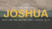Joshua 18–19 — What Are You Waiting For?